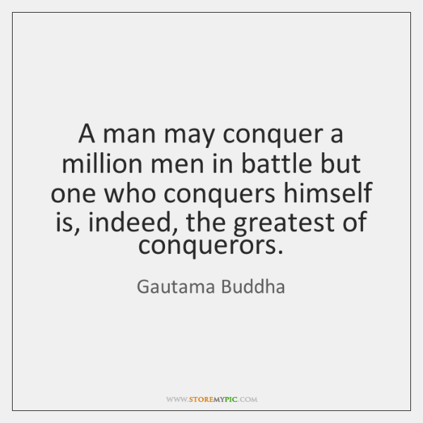 A man may conquer a million men in battle but one who ...