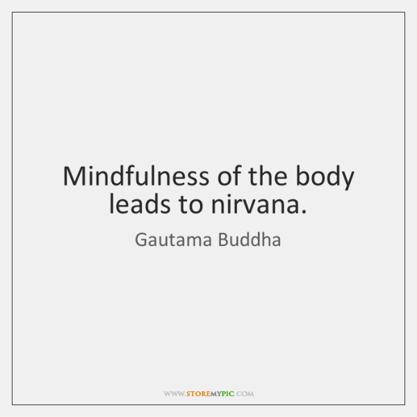 Mindfulness of the body leads to nirvana.