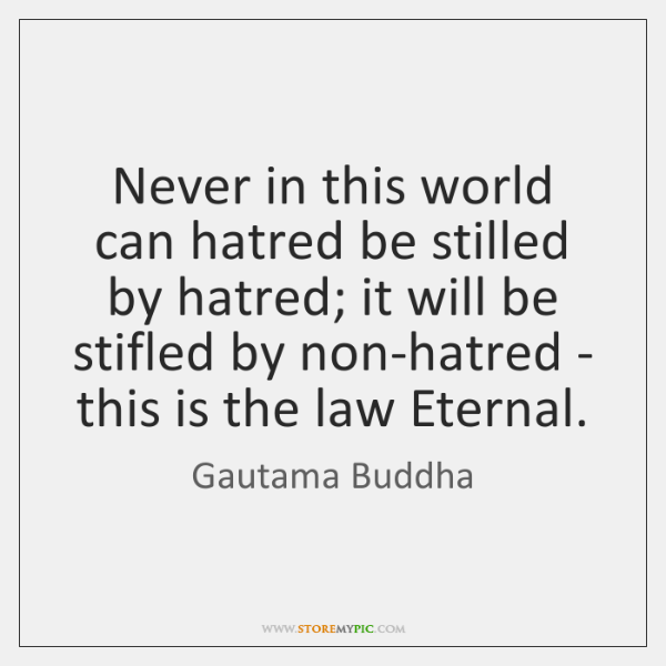 Never in this world can hatred be stilled by hatred; it will ...