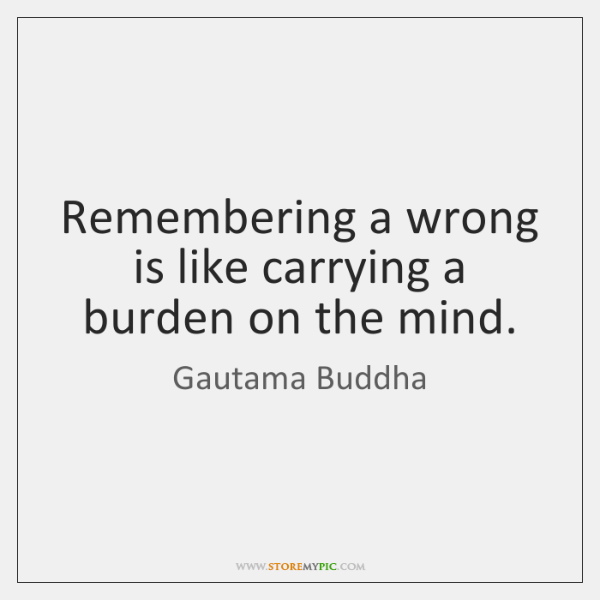 Remembering a wrong is like carrying a burden on the mind.
