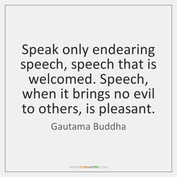 Speak only endearing speech, speech that is welcomed. Speech, when it brings ...