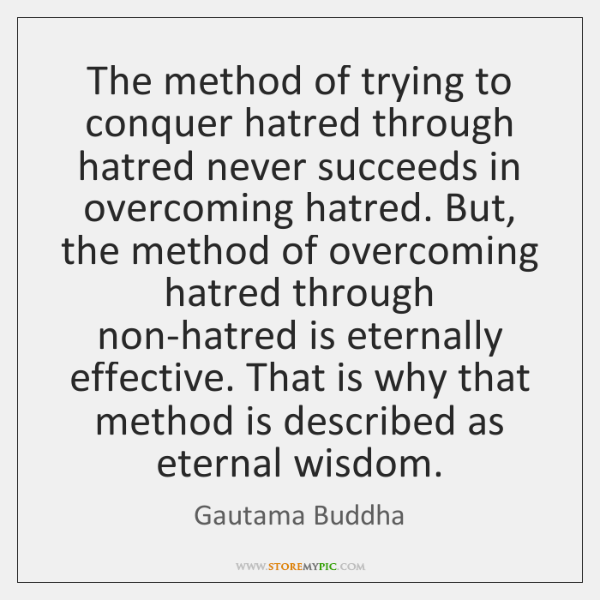 The method of trying to conquer hatred through hatred never succeeds in ...