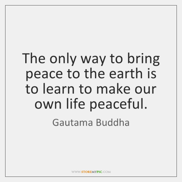 The only way to bring peace to the earth is to learn ...