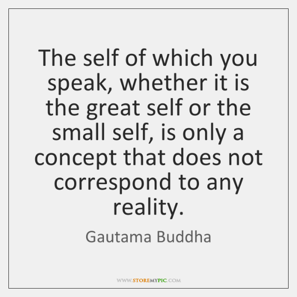 The self of which you speak, whether it is the great self ...