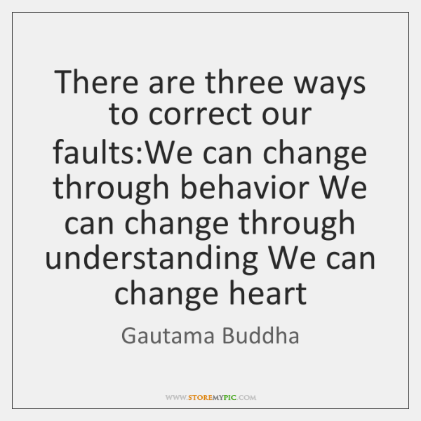 There are three ways to correct our faults:We can change through ...