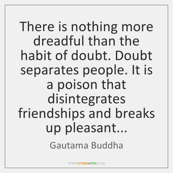 There is nothing more dreadful than the habit of doubt. Doubt separates ...