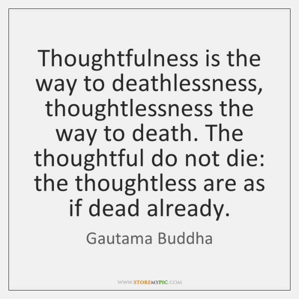 Thoughtfulness is the way to deathlessness, thoughtlessness the way to death. The ...