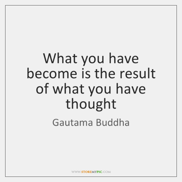 What you have become is the result of what you have thought