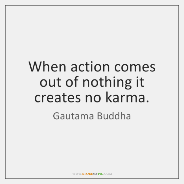 When action comes out of nothing it creates no karma.