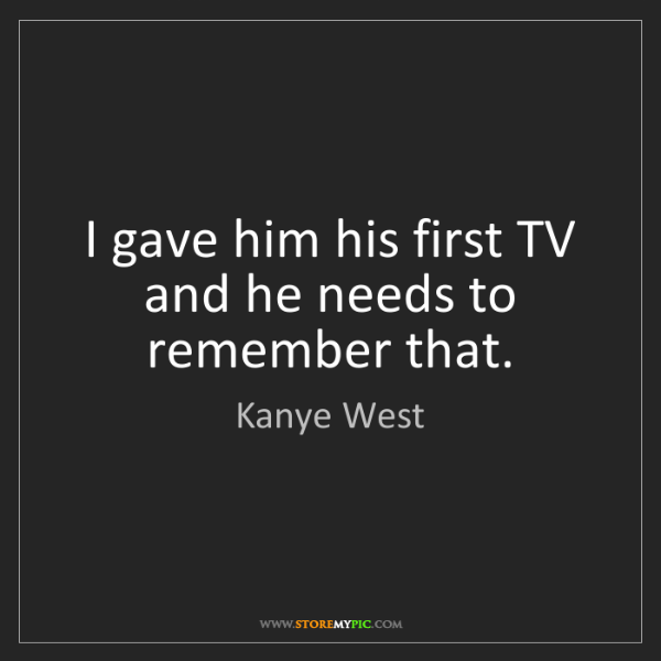 Kanye West: I gave him his first TV and he needs to remember that.