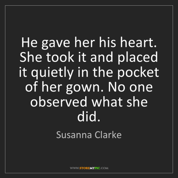 Susanna Clarke: He gave her his heart. She took it and placed it quietly...