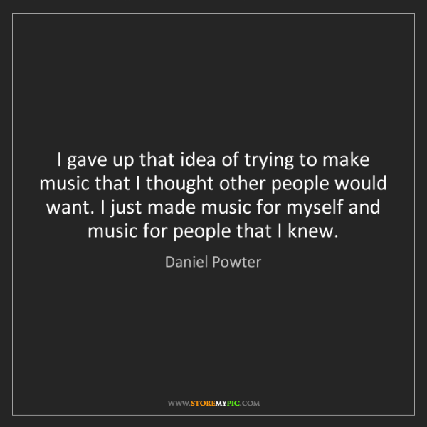 Daniel Powter: I gave up that idea of trying to make music that I thought...