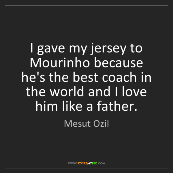 Mesut Ozil: I gave my jersey to Mourinho because he's the best coach...