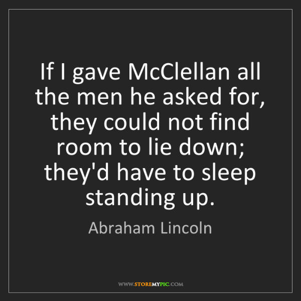 Abraham Lincoln: If I gave McClellan all the men he asked for, they could...