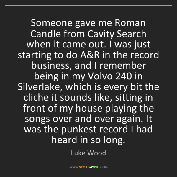 Luke Wood: Someone gave me Roman Candle from Cavity Search when...