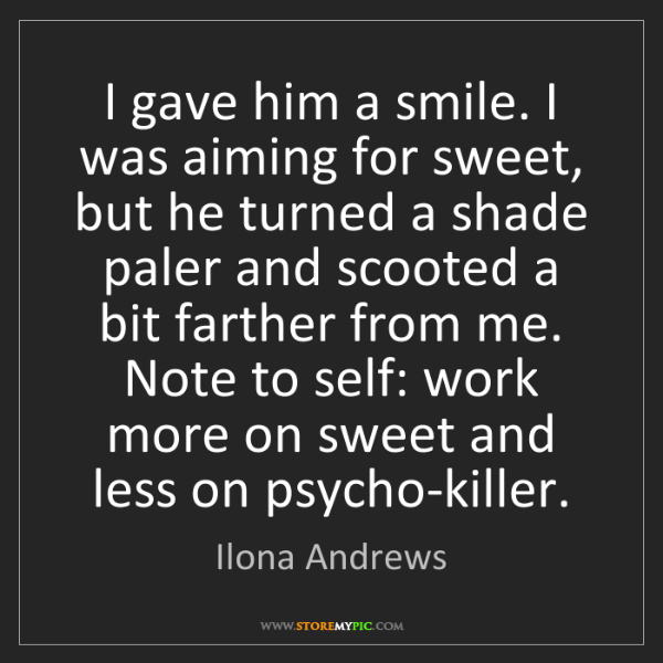 Ilona Andrews: I gave him a smile. I was aiming for sweet, but he turned...