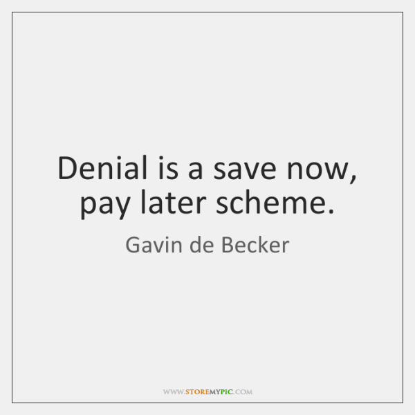 Denial is a save now, pay later scheme.