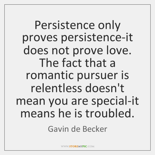 Persistence only proves persistence-it does not prove love. The fact that a ...