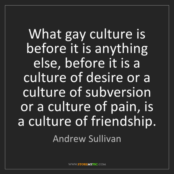 Andrew Sullivan: What gay culture is before it is anything else, before...