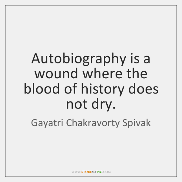 Autobiography is a wound where the blood of history does not dry.