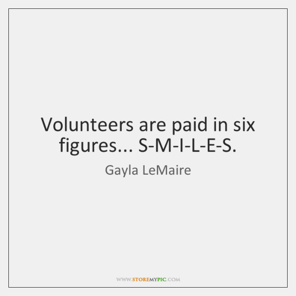 Volunteers are paid in six figures... S-M-I-L-E-S.