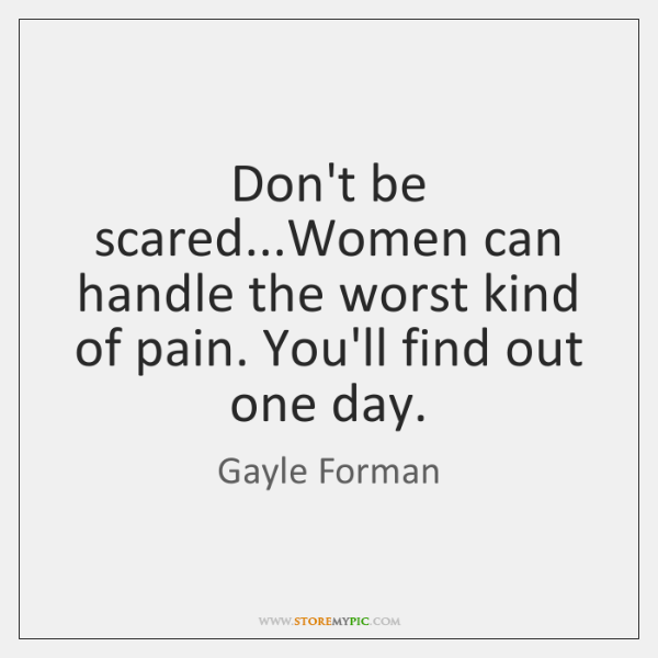 Don't be scared...Women can handle the worst kind of pain. You'll ...