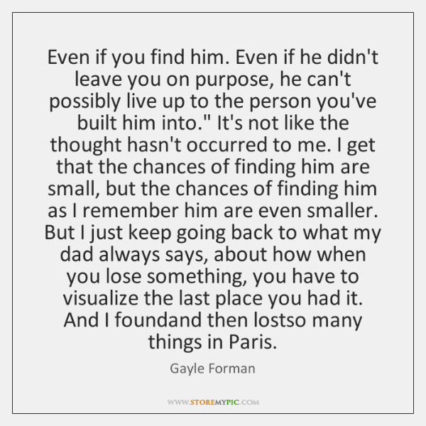 Even if you find him. Even if he didn't leave you on ...