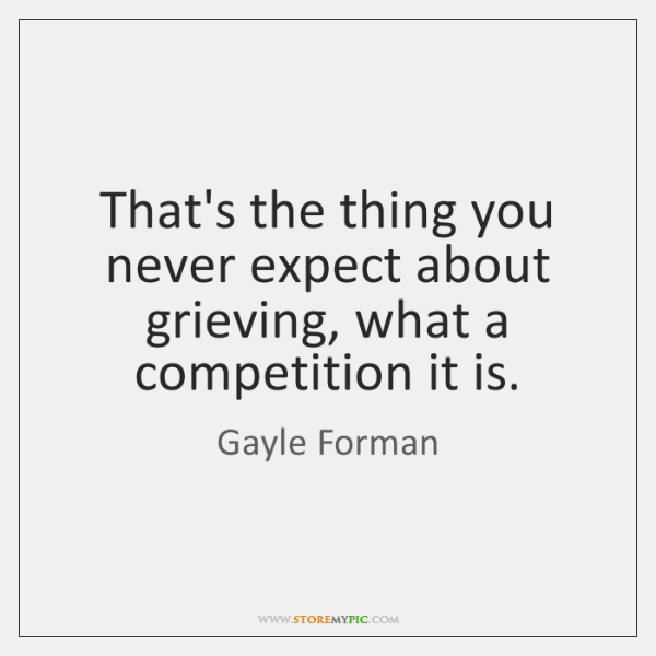 That's the thing you never expect about grieving, what a competition it ...