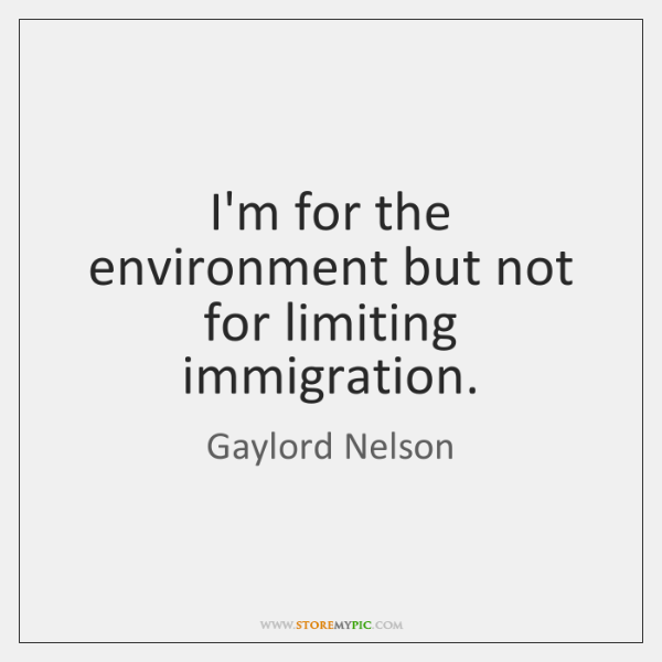 I'm for the environment but not for limiting immigration.