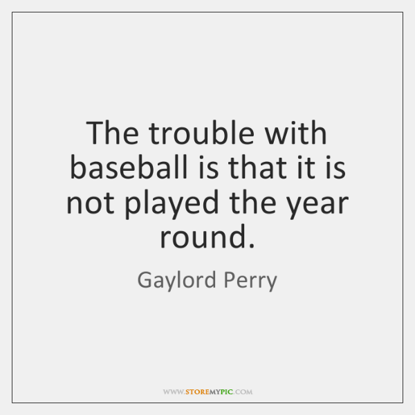 The trouble with baseball is that it is not played the year ...