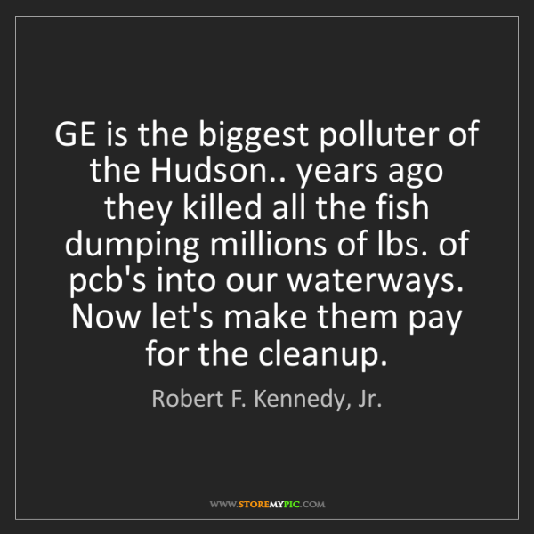 Robert F. Kennedy, Jr.: GE is the biggest polluter of the Hudson.. years ago...