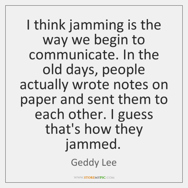 I think jamming is the way we begin to communicate. In the ...