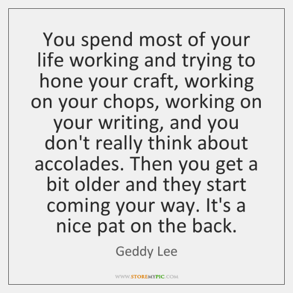You spend most of your life working and trying to hone your ...
