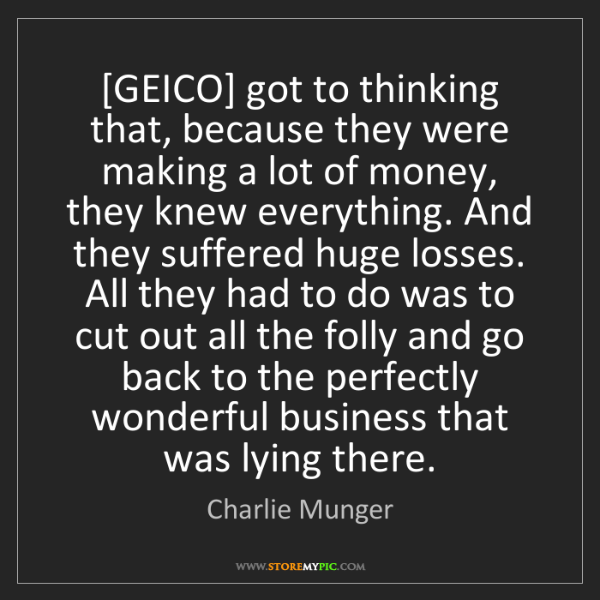 Charlie Munger: [GEICO] got to thinking that, because they were making...
