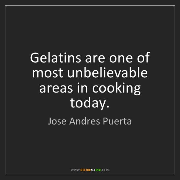 Jose Andres Puerta: Gelatins are one of most unbelievable areas in cooking...