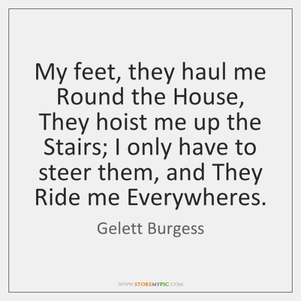 My feet, they haul me Round the House, They hoist me up ...