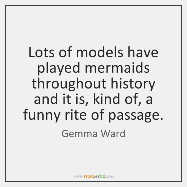 Lots of models have played mermaids throughout history and it is, kind ...