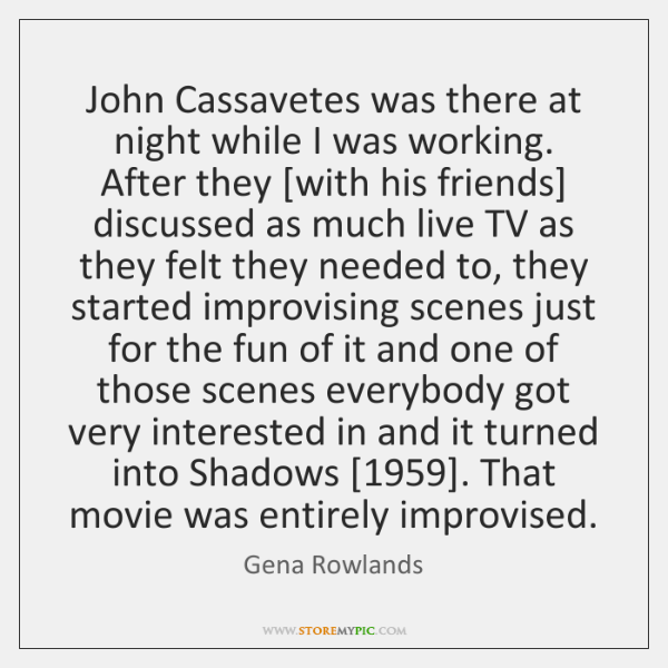 John Cassavetes was there at night while I was working. After they [...
