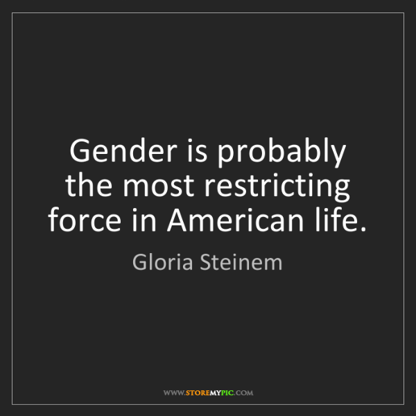 Gloria Steinem: Gender is probably the most restricting force in American...
