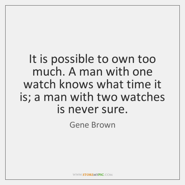 It is possible to own too much. A man with one watch ...