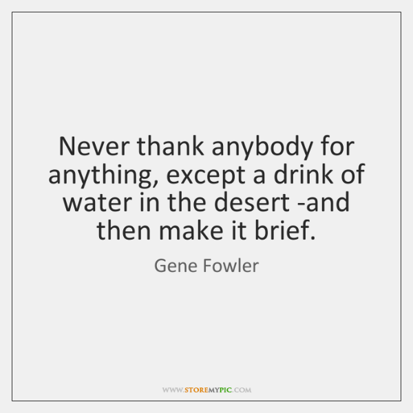 Never thank anybody for anything, except a drink of water in the ...