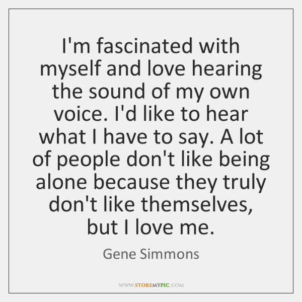 I'm fascinated with myself and love hearing the sound of my own ...