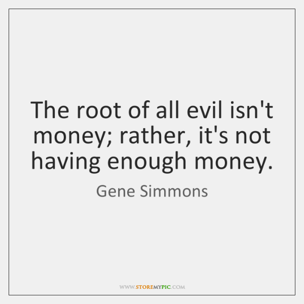 The root of all evil isn't money; rather, it's not having enough ...