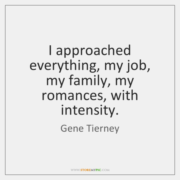 I approached everything, my job, my family, my romances, with intensity.