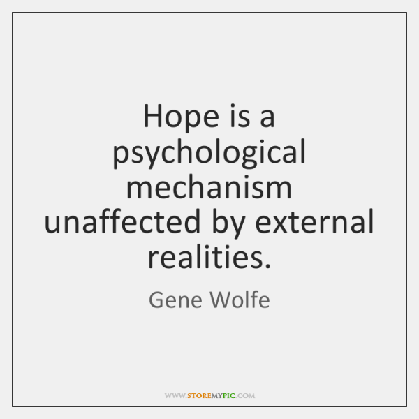 Hope is a psychological mechanism unaffected by external realities.