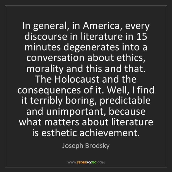 Joseph Brodsky: In general, in America, every discourse in literature...