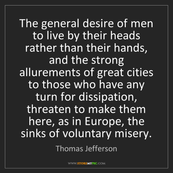 Thomas Jefferson: The general desire of men to live by their heads rather...