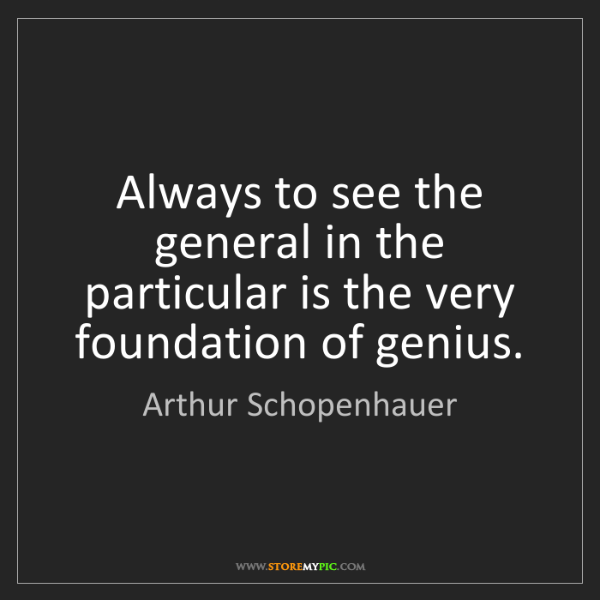 Arthur Schopenhauer: Always to see the general in the particular is the very...