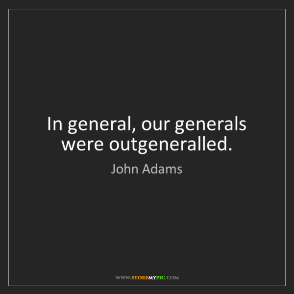 John Adams: In general, our generals were outgeneralled.
