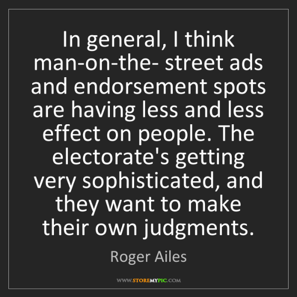 Roger Ailes: In general, I think man-on-the- street ads and endorsement...